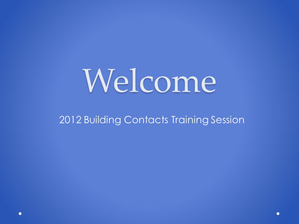 Welcome 2012 Building Contacts Training Session