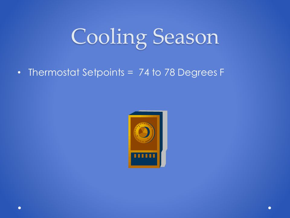 Cooling Season Thermostat Setpoints = 74 to 78 Degrees F