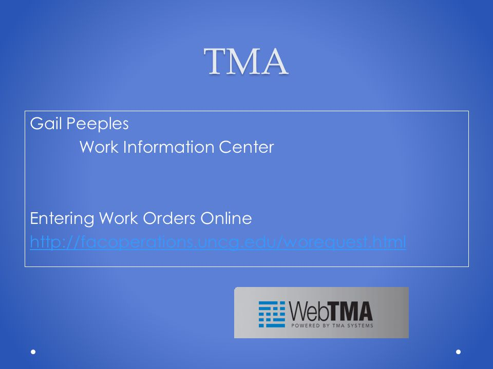 TMA Gail Peeples Work Information Center Entering Work Orders Online http://facoperations.uncg.edu/worequest.html
