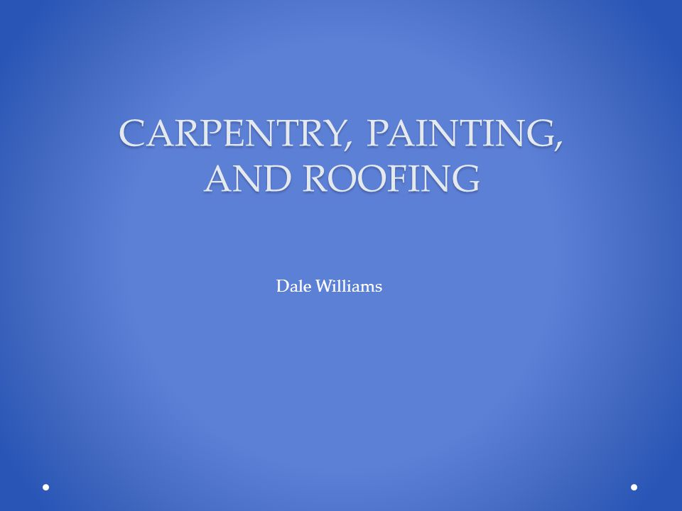 CARPENTRY, PAINTING, AND ROOFING Dale Williams