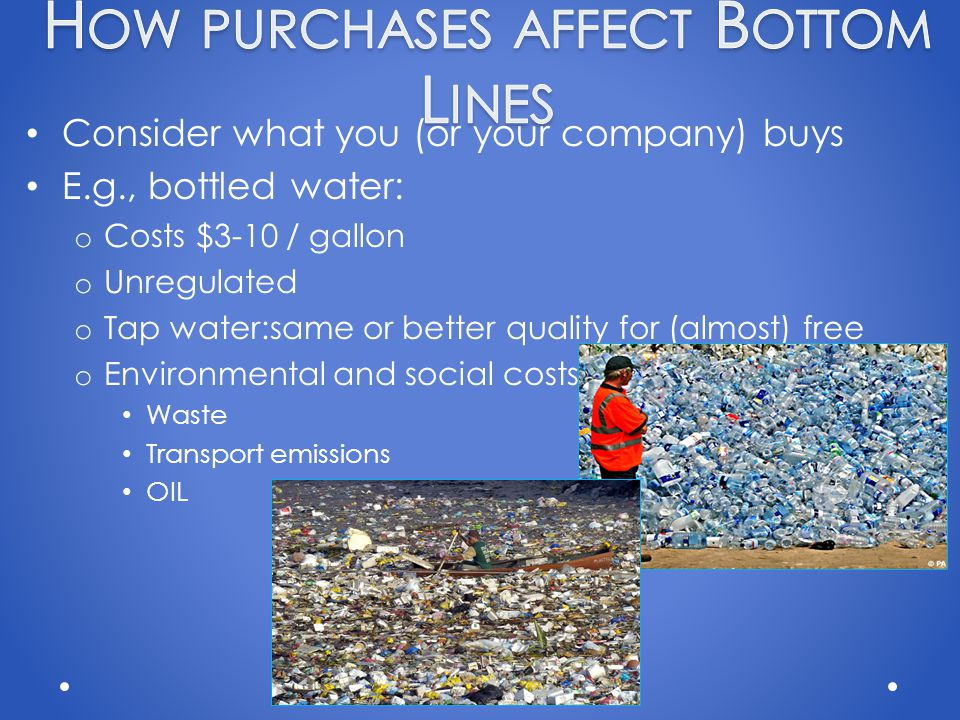 Consider what you (or your company) buys E.g., bottled water: o Costs $3-10 / gallon o Unregulated o Tap water:same or better quality for (almost) free o Environmental and social costs: Waste Transport emissions OIL