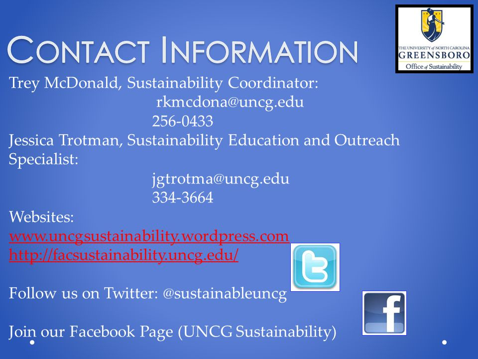 Trey McDonald, Sustainability Coordinator: rkmcdona@uncg.edu 256-0433 Jessica Trotman, Sustainability Education and Outreach Specialist: jgtrotma@uncg.edu 334-3664 Websites: www.uncgsustainability.wordpress.com http://facsustainability.uncg.edu/ Follow us on Twitter: @sustainableuncg Join our Facebook Page (UNCG Sustainability)