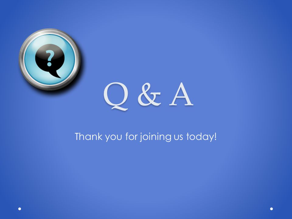 Q & A Thank you for joining us today!