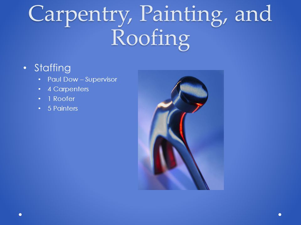 Carpentry, Painting, and Roofing Staffing Paul Dow – Supervisor 4 Carpenters 1 Roofer 5 Painters