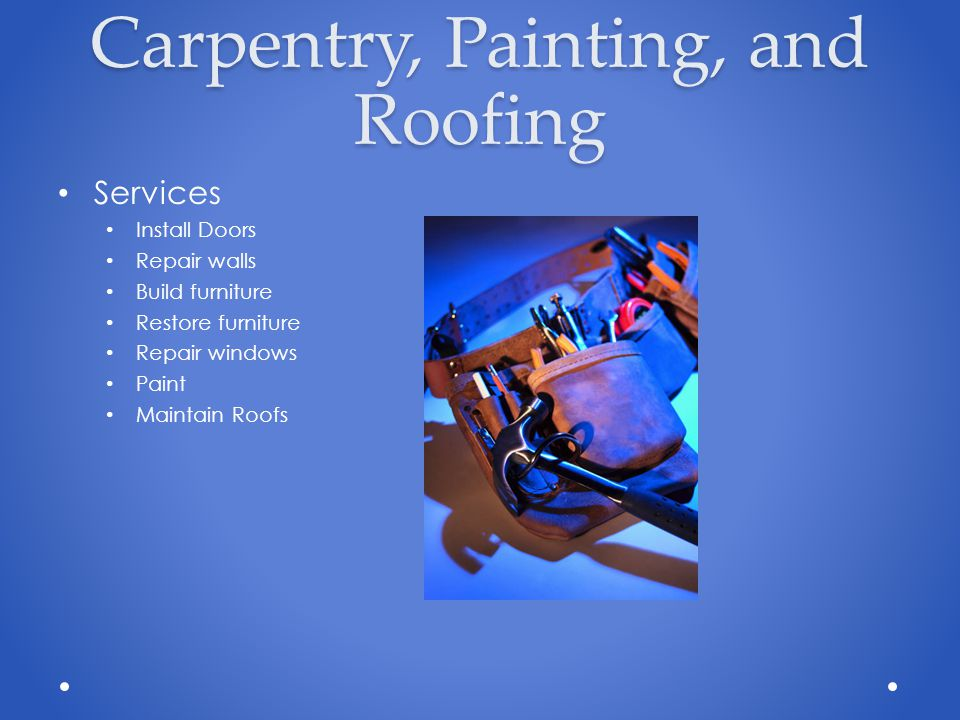 Carpentry, Painting, and Roofing Services Install Doors Repair walls Build furniture Restore furniture Repair windows Paint Maintain Roofs