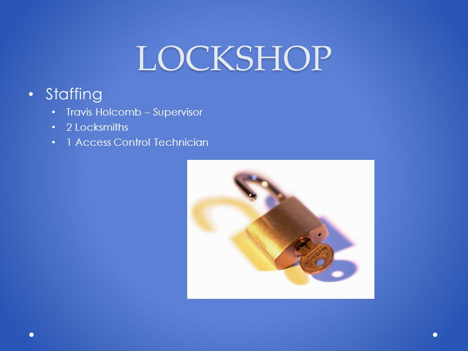 LOCKSHOP Staffing Travis Holcomb – Supervisor 2 Locksmiths 1 Access Control Technician