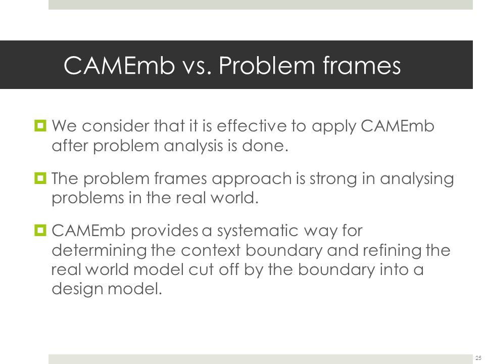 CAMEmb vs. Problem frames  We consider that it is effective to apply CAMEmb after problem analysis is done.  The problem frames approach is strong i