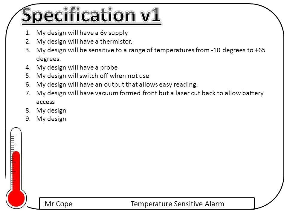 Mr CopeTemperature Sensitive Alarm 1.My design will have a 6v supply 2.My design will have a thermistor.