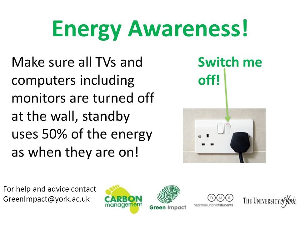 Make sure all TVs and computers including monitors are turned off at the wall, standby uses 50% of the energy as when they are on! Energy Awareness! F