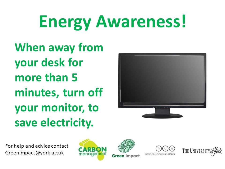 Energy Awareness! When away from your desk for more than 5 minutes, turn off your monitor, to save electricity. For help and advice contact GreenImpac