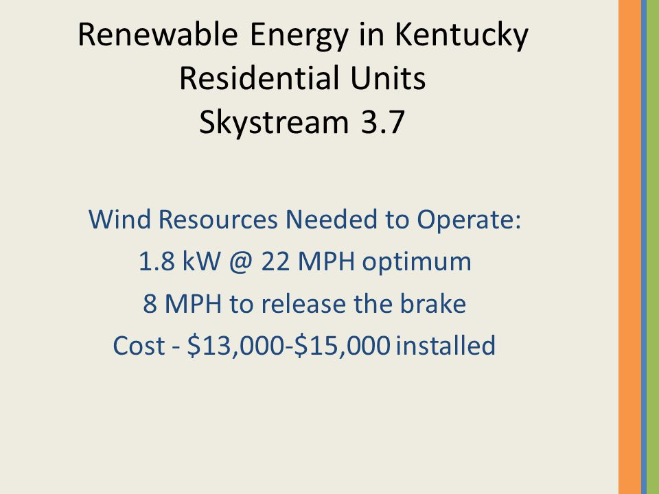 Wind Resources Needed to Operate: 1.8 kW @ 22 MPH optimum 8 MPH to release the brake Cost - $13,000-$15,000 installed Renewable Energy in Kentucky Residential Units Skystream 3.7