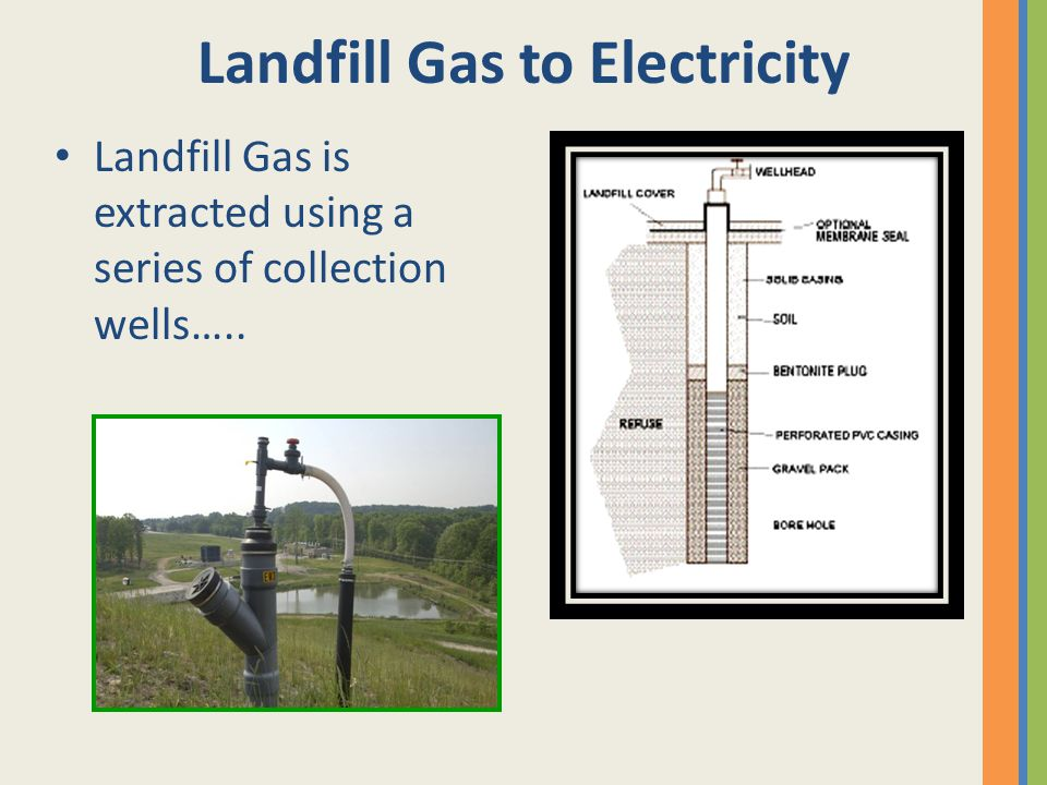 Landfill Gas to Electricity Landfill Gas is extracted using a series of collection wells…..
