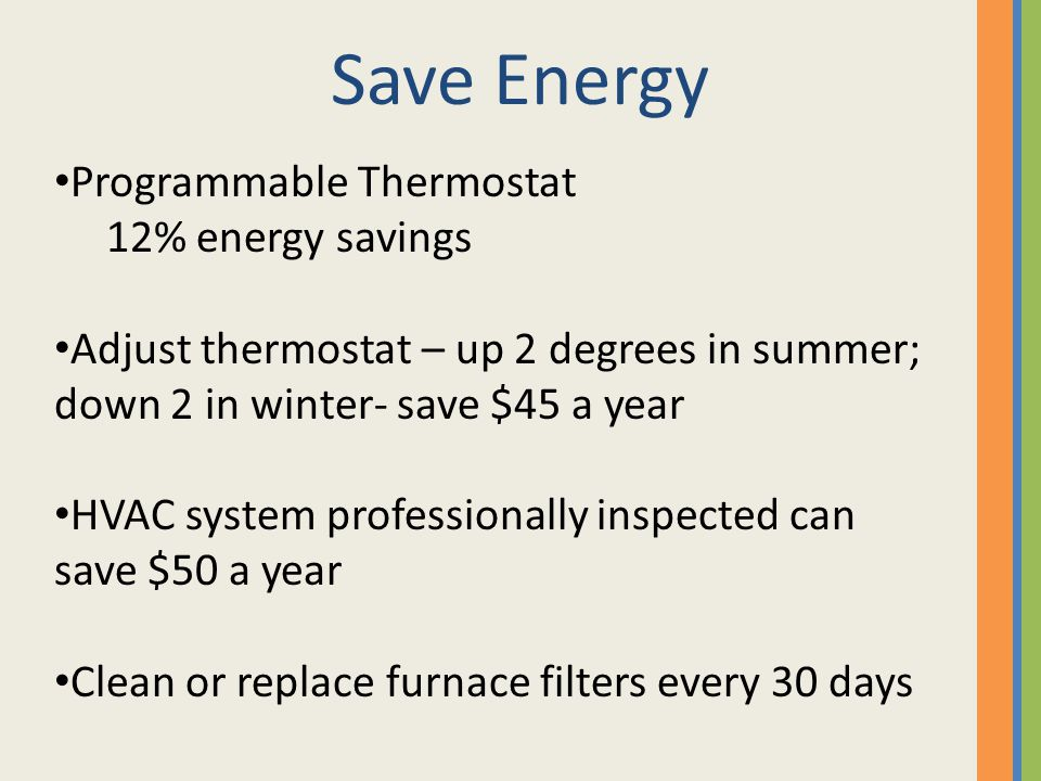Save Energy Programmable Thermostat 12% energy savings Adjust thermostat – up 2 degrees in summer; down 2 in winter- save $45 a year HVAC system professionally inspected can save $50 a year Clean or replace furnace filters every 30 days