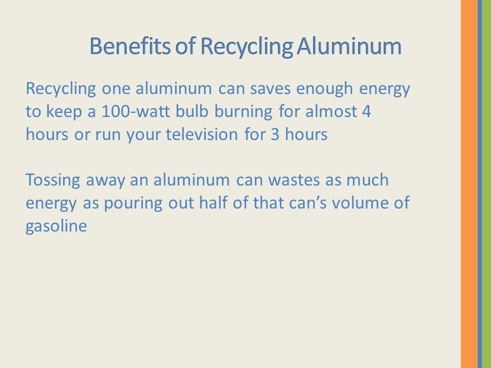 Recycling one aluminum can saves enough energy to keep a 100-watt bulb burning for almost 4 hours or run your television for 3 hours Tossing away an aluminum can wastes as much energy as pouring out half of that can's volume of gasoline