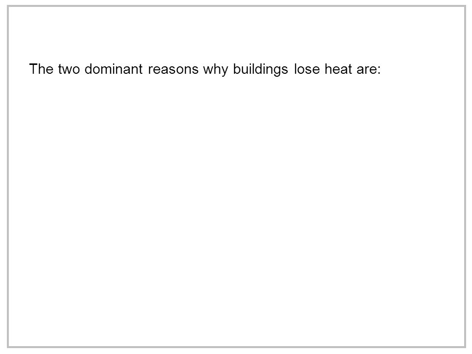 The two dominant reasons why buildings lose heat are: