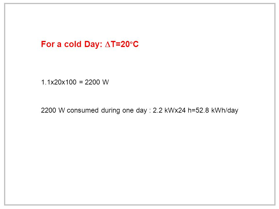 1.1x20x100 = 2200 W 2200 W consumed during one day : 2.2 kWx24 h=52.8 kWh/day For a cold Day:  T=20 º C