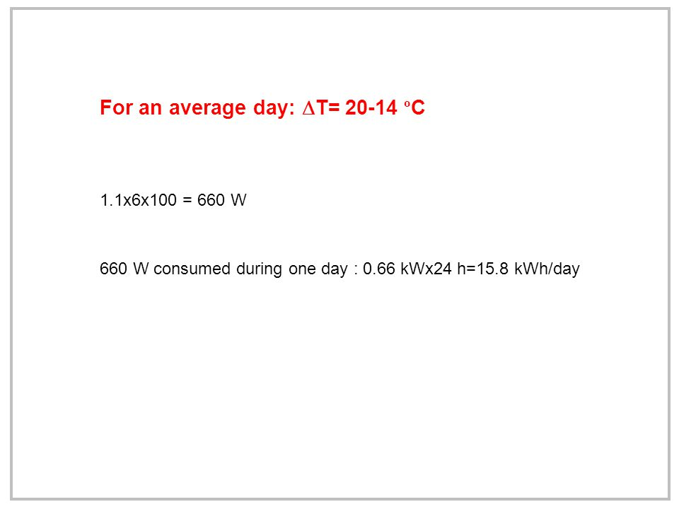 For an average day:  T= 20-14 º C 1.1x6x100 = 660 W 660 W consumed during one day : 0.66 kWx24 h=15.8 kWh/day