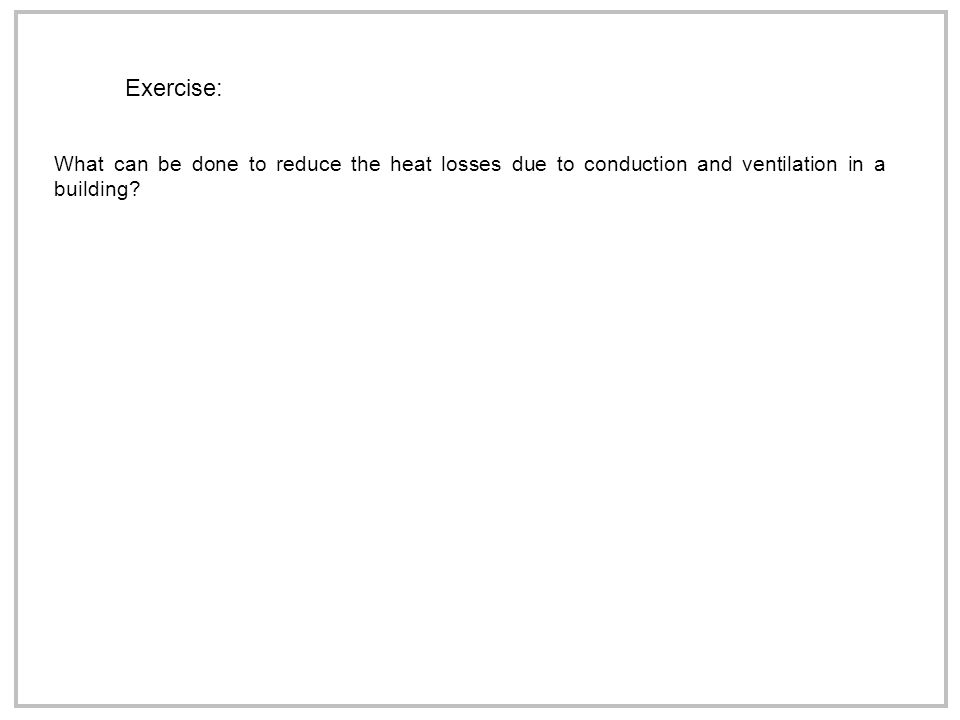 Exercise: What can be done to reduce the heat losses due to conduction and ventilation in a building?