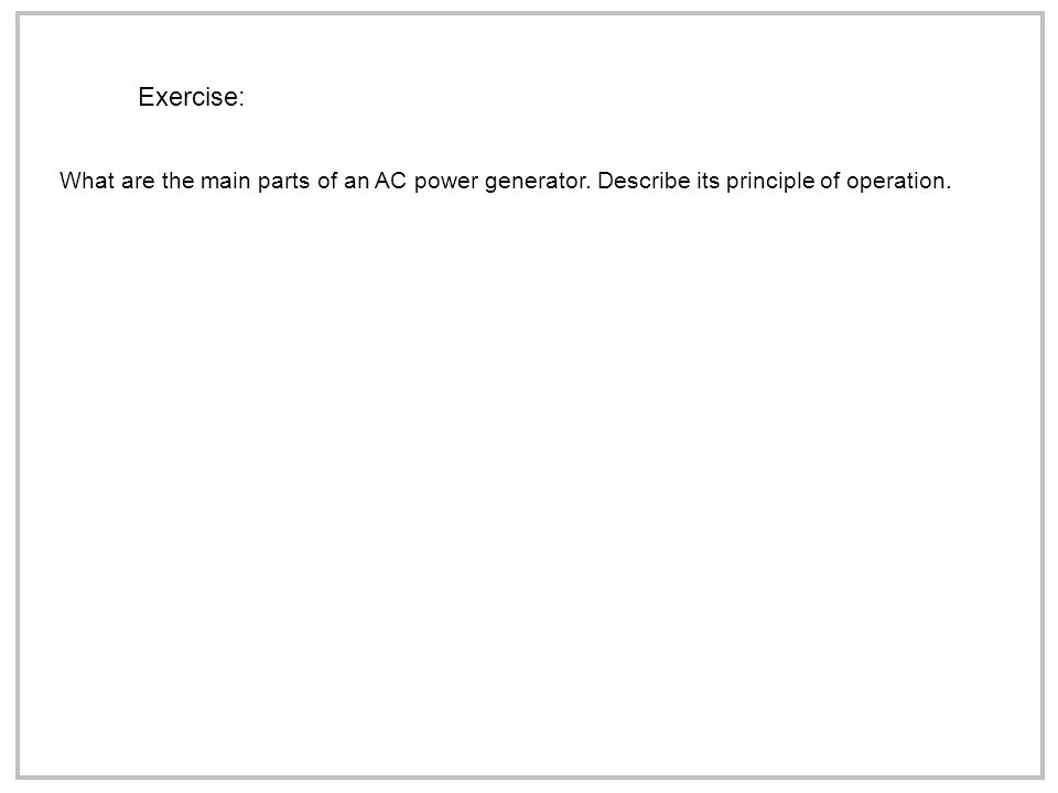 Exercise: What are the main parts of an AC power generator. Describe its principle of operation.