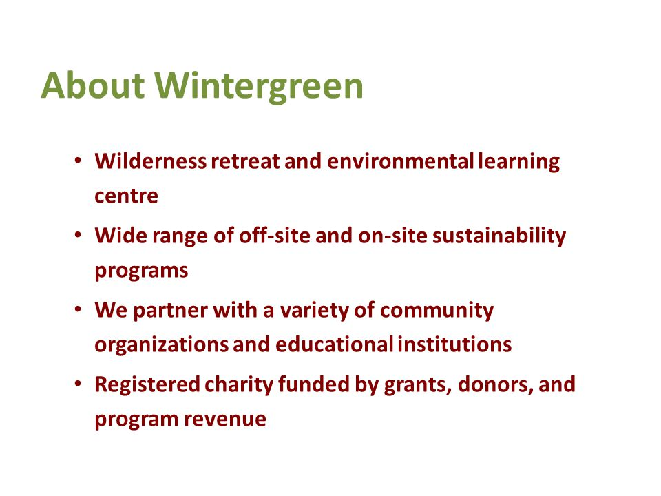 About Wintergreen Wilderness retreat and environmental learning centre Wide range of off-site and on-site sustainability programs We partner with a variety of community organizations and educational institutions Registered charity funded by grants, donors, and program revenue