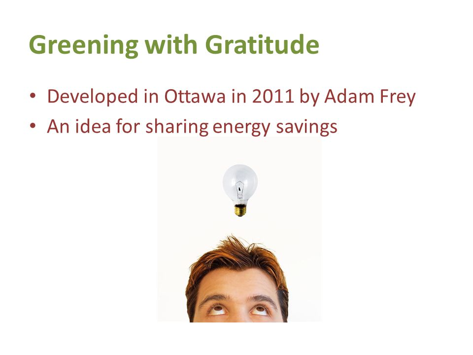Greening with Gratitude Developed in Ottawa in 2011 by Adam Frey An idea for sharing energy savings 7th Generation Learning Series