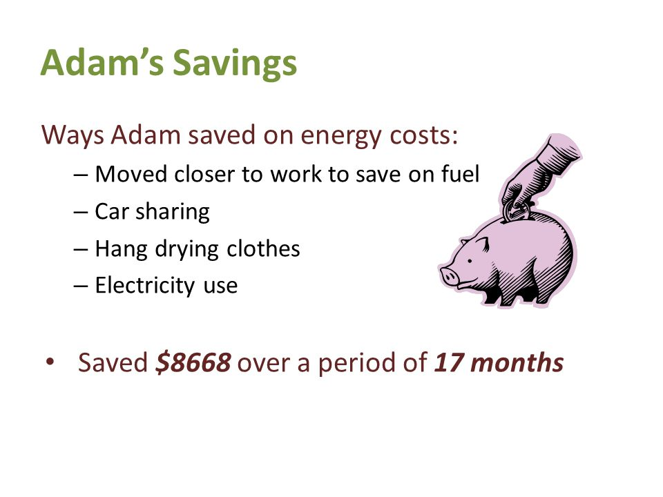 Adam's Savings Ways Adam saved on energy costs: – Moved closer to work to save on fuel – Car sharing – Hang drying clothes – Electricity use Saved $8668 over a period of 17 months 7th Generation Learning Series
