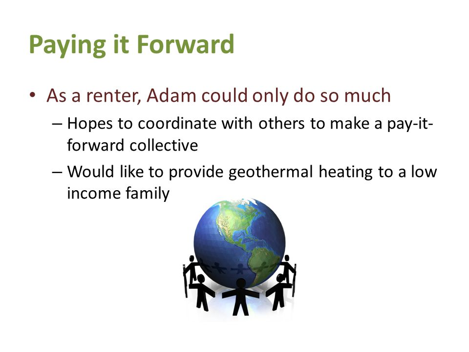 Paying it Forward As a renter, Adam could only do so much – Hopes to coordinate with others to make a pay-it- forward collective – Would like to provide geothermal heating to a low income family 7th Generation Learning Series