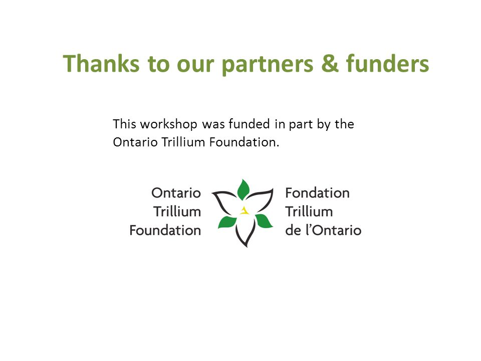 Thanks to our partners & funders This workshop was funded in part by the Ontario Trillium Foundation.