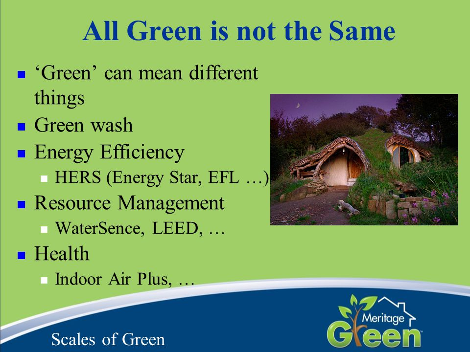 'Green' can mean different things Green wash Energy Efficiency HERS (Energy Star, EFL …) Resource Management WaterSence, LEED, … Health Indoor Air Plu