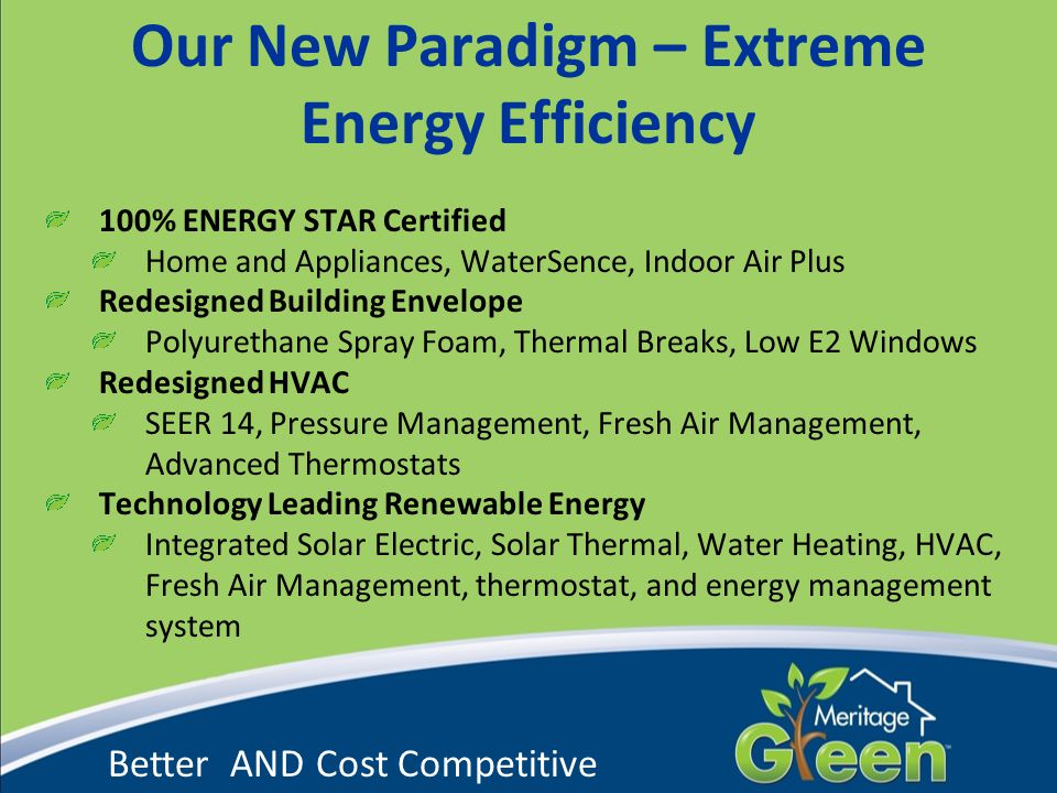 Our New Paradigm – Extreme Energy Efficiency 100% ENERGY STAR Certified Home and Appliances, WaterSence, Indoor Air Plus Redesigned Building Envelope Polyurethane Spray Foam, Thermal Breaks, Low E2 Windows Redesigned HVAC SEER 14, Pressure Management, Fresh Air Management, Advanced Thermostats Technology Leading Renewable Energy Integrated Solar Electric, Solar Thermal, Water Heating, HVAC, Fresh Air Management, thermostat, and energy management system Better AND Cost Competitive