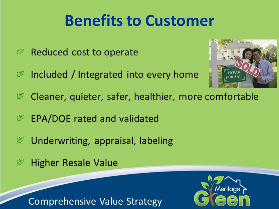 Benefits to Customer Reduced cost to operate Included / Integrated into every home Cleaner, quieter, safer, healthier, more comfortable EPA/DOE rated and validated Underwriting, appraisal, labeling Higher Resale Value Comprehensive Value Strategy