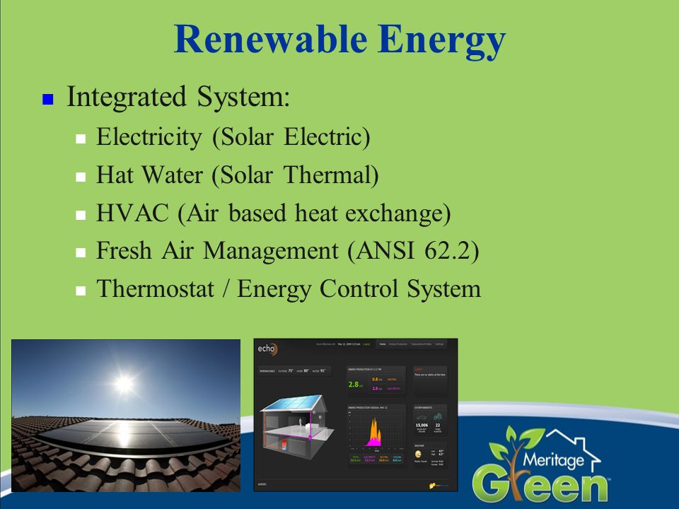 Renewable Energy Integrated System: Electricity (Solar Electric) Hat Water (Solar Thermal) HVAC (Air based heat exchange) Fresh Air Management (ANSI 6
