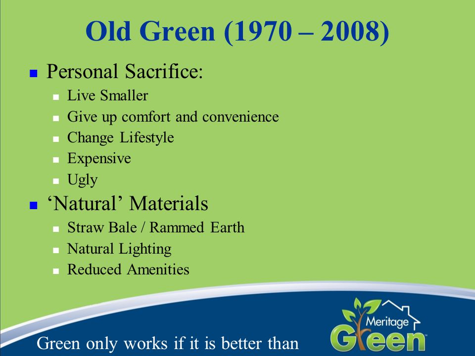 Old Green (1970 – 2008) Personal Sacrifice: Live Smaller Give up comfort and convenience Change Lifestyle Expensive Ugly 'Natural' Materials Straw Bale / Rammed Earth Natural Lighting Reduced Amenities Green only works if it is better than