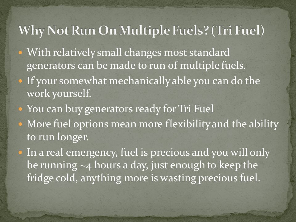 With relatively small changes most standard generators can be made to run of multiple fuels. If your somewhat mechanically able you can do the work yo