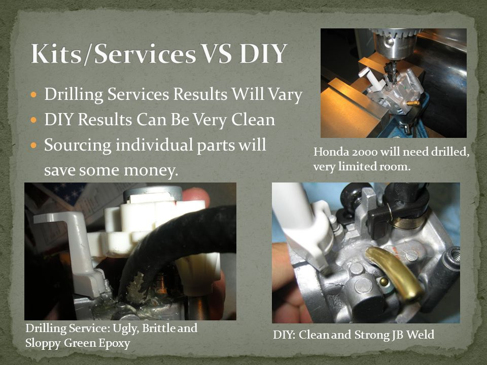 Drilling Services Results Will Vary DIY Results Can Be Very Clean Sourcing individual parts will save some money. Honda 2000 will need drilled, very l