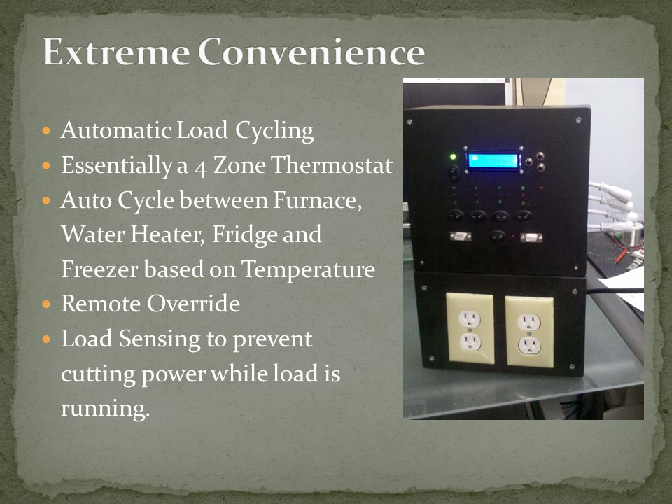 Automatic Load Cycling Essentially a 4 Zone Thermostat Auto Cycle between Furnace, Water Heater, Fridge and Freezer based on Temperature Remote Overri