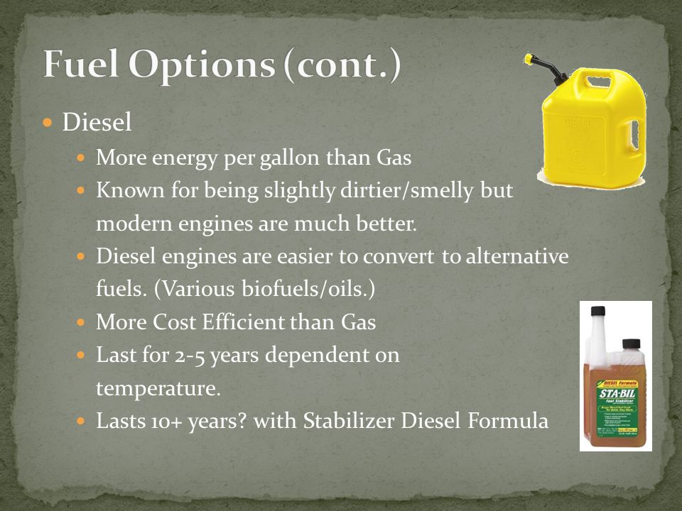 Diesel More energy per gallon than Gas Known for being slightly dirtier/smelly but modern engines are much better. Diesel engines are easier to conver