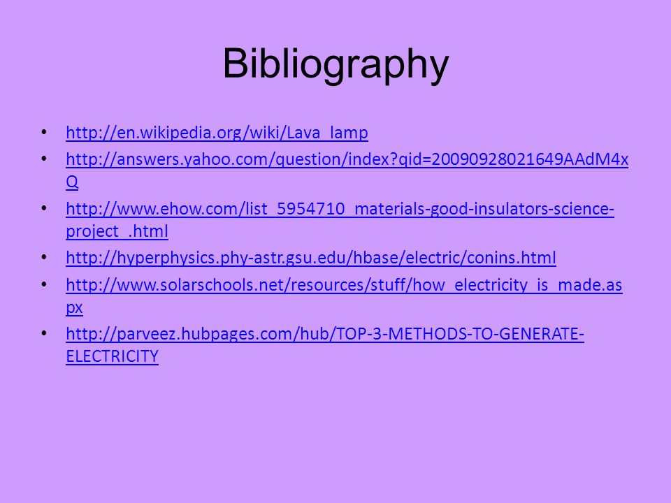 Bibliography http://en.wikipedia.org/wiki/Lava_lamp http://answers.yahoo.com/question/index?qid=20090928021649AAdM4x Q http://answers.yahoo.com/question/index?qid=20090928021649AAdM4x Q http://www.ehow.com/list_5954710_materials-good-insulators-science- project_.html http://www.ehow.com/list_5954710_materials-good-insulators-science- project_.html http://hyperphysics.phy-astr.gsu.edu/hbase/electric/conins.html http://www.solarschools.net/resources/stuff/how_electricity_is_made.as px http://www.solarschools.net/resources/stuff/how_electricity_is_made.as px http://parveez.hubpages.com/hub/TOP-3-METHODS-TO-GENERATE- ELECTRICITY http://parveez.hubpages.com/hub/TOP-3-METHODS-TO-GENERATE- ELECTRICITY