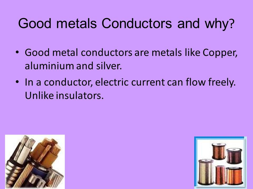 Good metals Conductors and why .