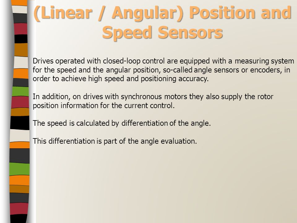 (Linear / Angular) Position and Speed Sensors Drives operated with closed-loop control are equipped with a measuring system for the speed and the angu