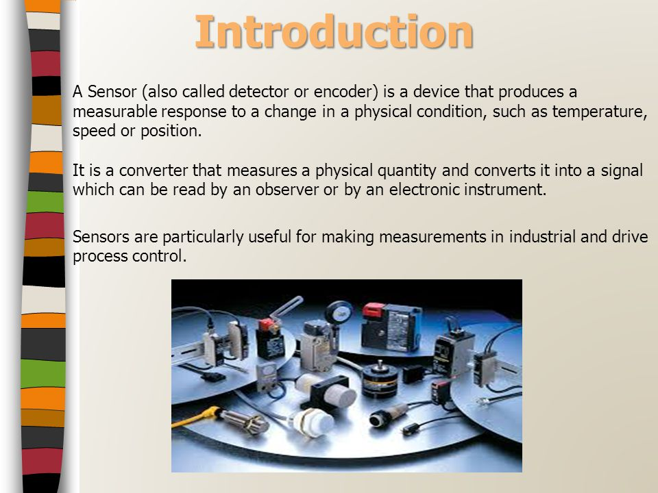 Introduction A Sensor (also called detector or encoder) is a device that produces a measurable response to a change in a physical condition, such as t