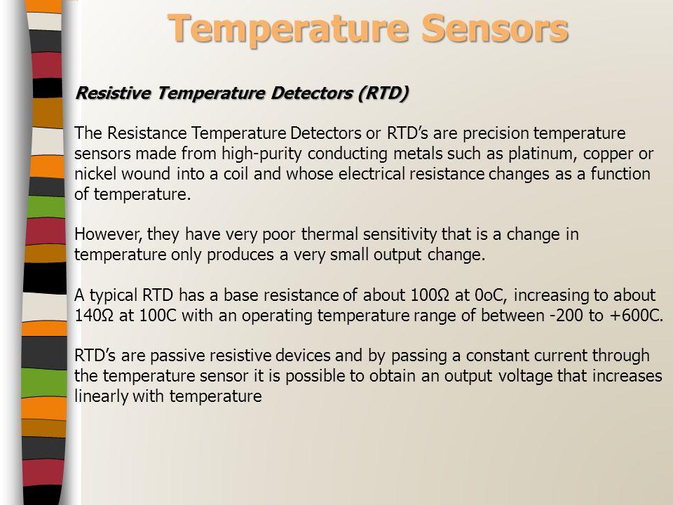 Temperature Sensors Resistive Temperature Detectors (RTD) The Resistance Temperature Detectors or RTD's are precision temperature sensors made from hi