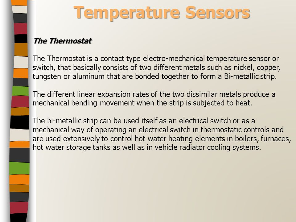 Temperature Sensors The Thermostat The Thermostat is a contact type electro-mechanical temperature sensor or switch, that basically consists of two di