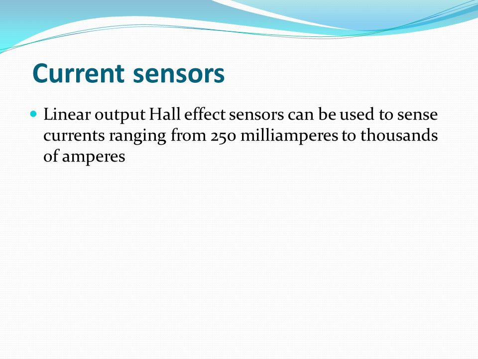 Current sensors Linear output Hall effect sensors can be used to sense currents ranging from 250 milliamperes to thousands of amperes