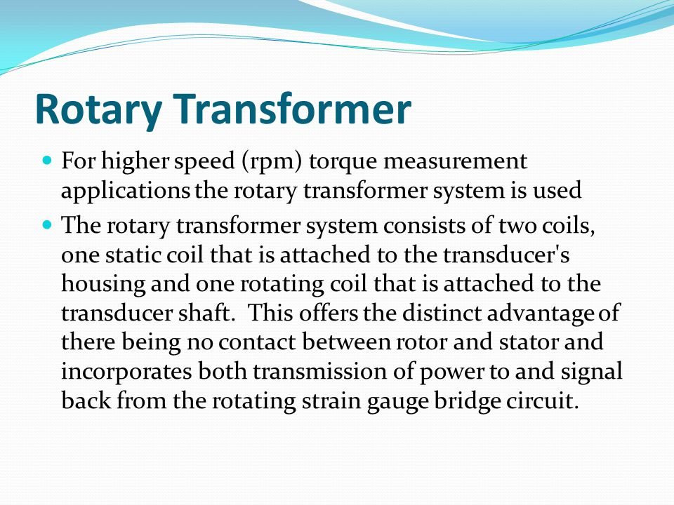 Rotary Transformer For higher speed (rpm) torque measurement applications the rotary transformer system is used The rotary transformer system consists