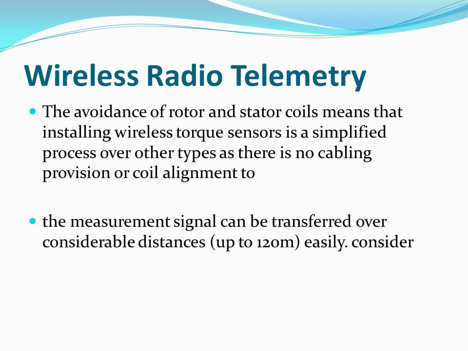 Wireless Radio Telemetry The avoidance of rotor and stator coils means that installing wireless torque sensors is a simplified process over other type