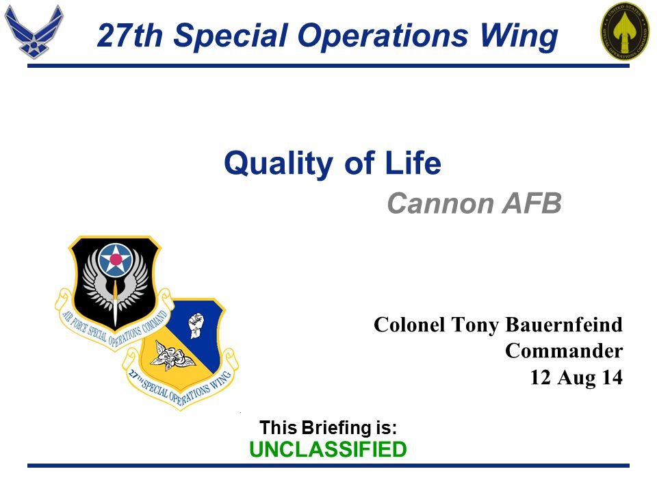 27th Special Operations Wing This Briefing is: UNCLASSIFIED Quality of Life Colonel Tony Bauernfeind Commander 12 Aug 14 Cannon AFB