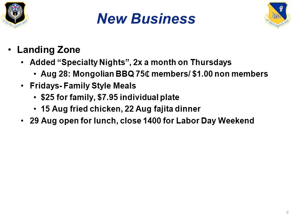 New Business Landing Zone Added Specialty Nights , 2x a month on Thursdays Aug 28: Mongolian BBQ 75 members/ $1.00 non members Fridays- Family Style Meals $25 for family, $7.95 individual plate 15 Aug fried chicken, 22 Aug fajita dinner 29 Aug open for lunch, close 1400 for Labor Day Weekend 6