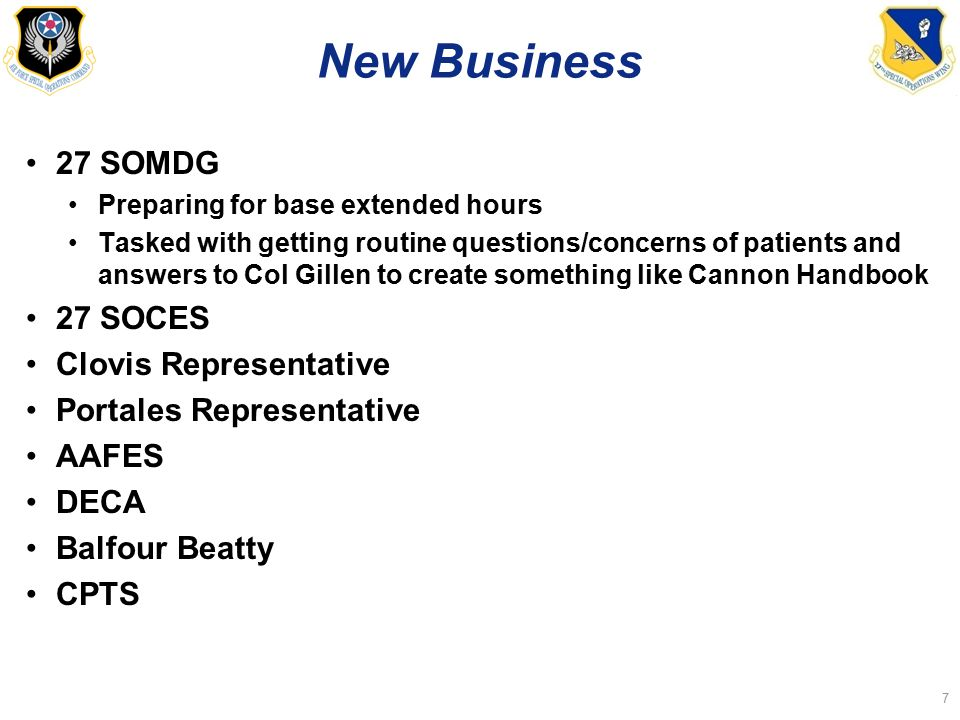 New Business 27 SOMDG Preparing for base extended hours Tasked with getting routine questions/concerns of patients and answers to Col Gillen to create something like Cannon Handbook 27 SOCES Clovis Representative Portales Representative AAFES DECA Balfour Beatty CPTS 7