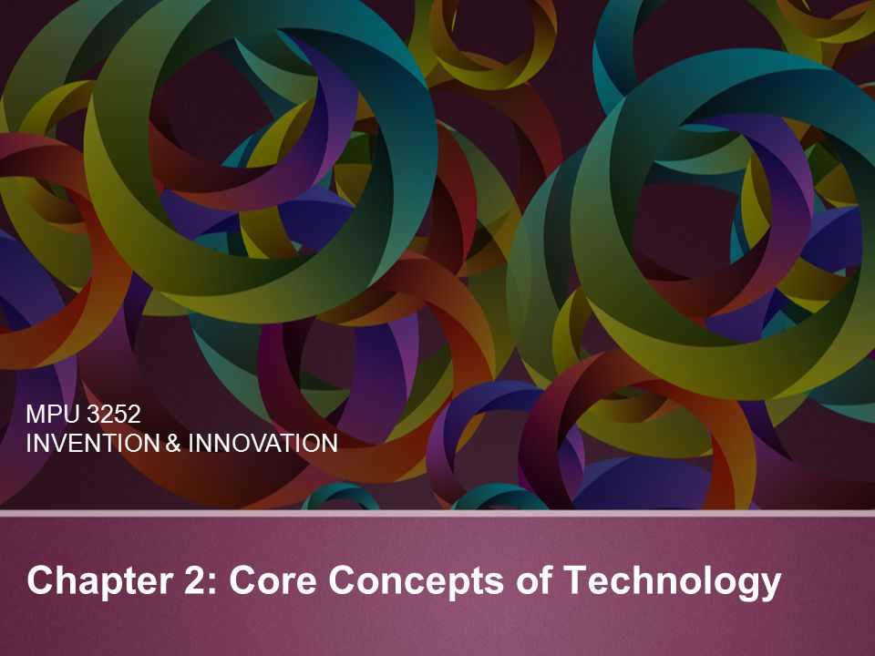 Chapter 2: Core Concepts of Technology MPU 3252 INVENTION & INNOVATION